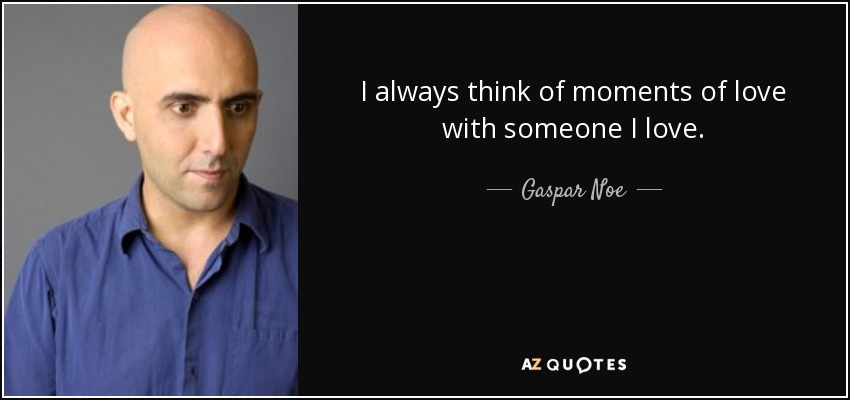 I always think of moments of love with someone I love. - Gaspar Noe