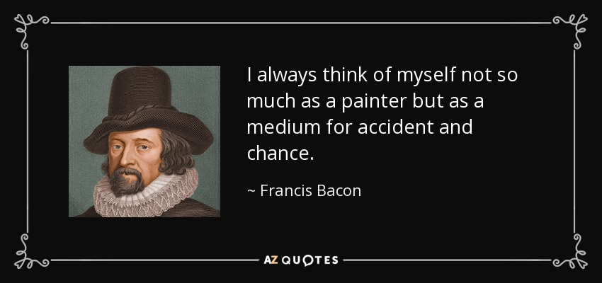 I always think of myself not so much as a painter but as a medium for accident and chance. - Francis Bacon