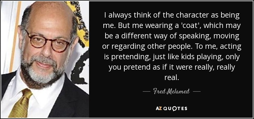 I always think of the character as being me. But me wearing a 'coat', which may be a different way of speaking, moving or regarding other people. To me, acting is pretending, just like kids playing, only you pretend as if it were really, really real. - Fred Melamed