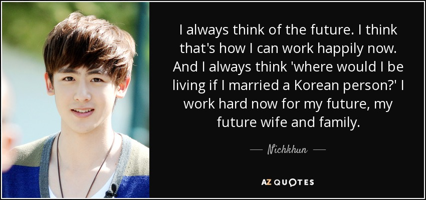 I always think of the future. I think that's how I can work happily now. And I always think 'where would I be living if I married a Korean person?' I work hard now for my future, my future wife and family. - Nichkhun