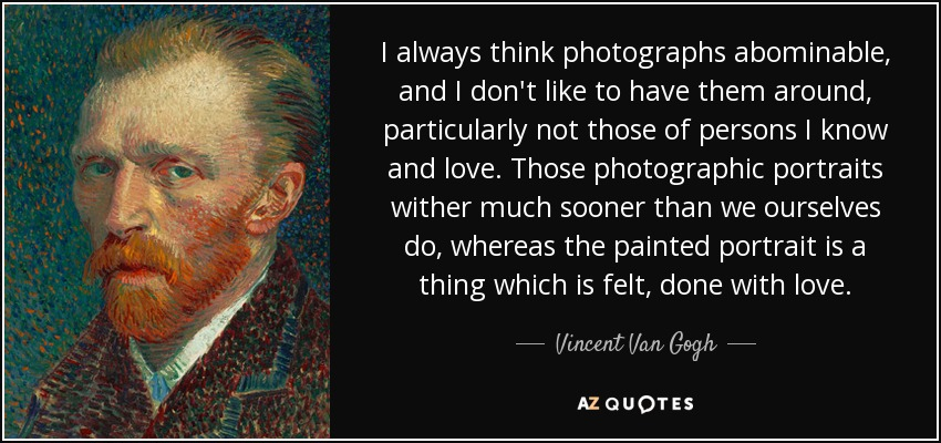 I always think photographs abominable, and I don't like to have them around, particularly not those of persons I know and love. Those photographic portraits wither much sooner than we ourselves do, whereas the painted portrait is a thing which is felt, done with love. - Vincent Van Gogh