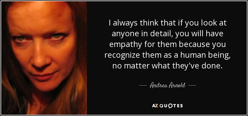 I always think that if you look at anyone in detail, you will have empathy for them because you recognize them as a human being, no matter what they've done. - Andrea Arnold