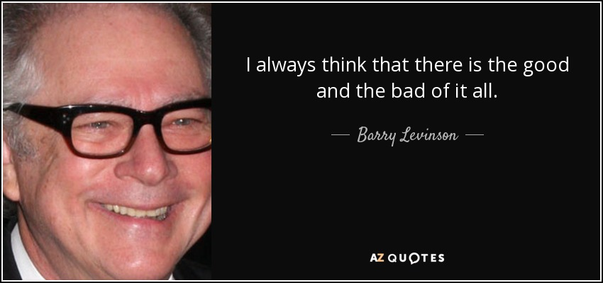 I always think that there is the good and the bad of it all. - Barry Levinson