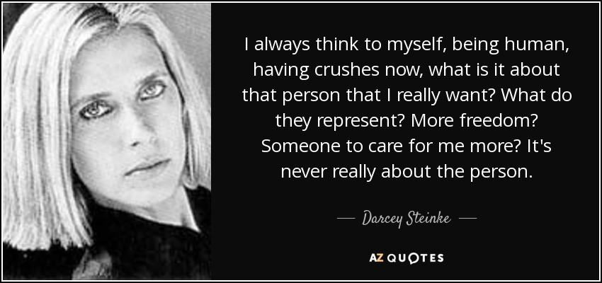I always think to myself, being human, having crushes now, what is it about that person that I really want? What do they represent? More freedom? Someone to care for me more? It's never really about the person. - Darcey Steinke