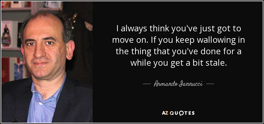 I always think you've just got to move on. If you keep wallowing in the thing that you've done for a while you get a bit stale. - Armando Iannucci