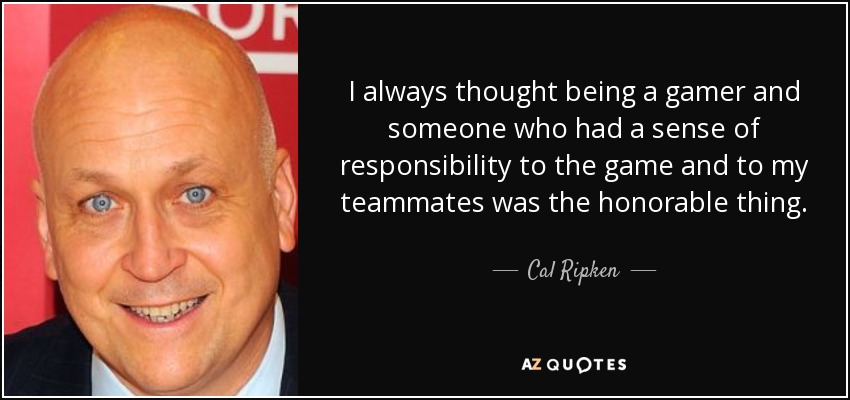 I always thought being a gamer and someone who had a sense of responsibility to the game and to my teammates was the honorable thing. - Cal Ripken, Jr.