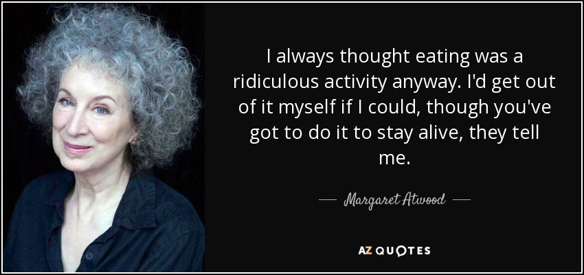 I always thought eating was a ridiculous activity anyway. I'd get out of it myself if I could, though you've got to do it to stay alive, they tell me. - Margaret Atwood