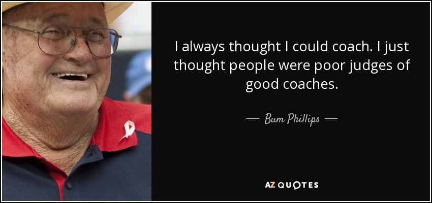 I always thought I could coach. I just thought people were poor judges of good coaches. - Bum Phillips