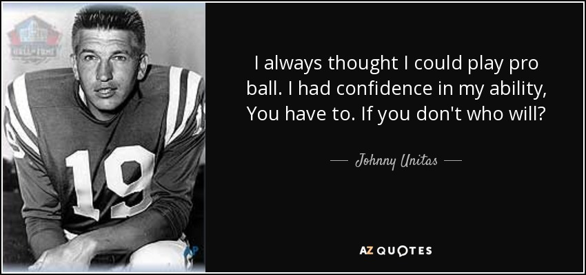 I always thought I could play pro ball. I had confidence in my ability, You have to. If you don't who will? - Johnny Unitas