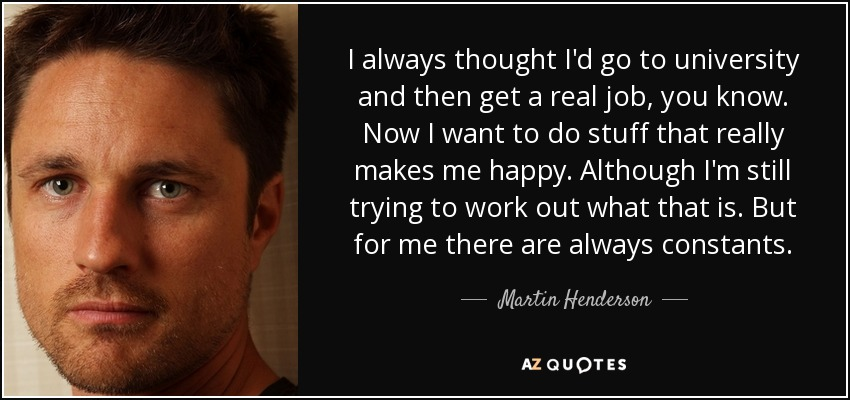 I always thought I'd go to university and then get a real job, you know. Now I want to do stuff that really makes me happy. Although I'm still trying to work out what that is. But for me there are always constants. - Martin Henderson