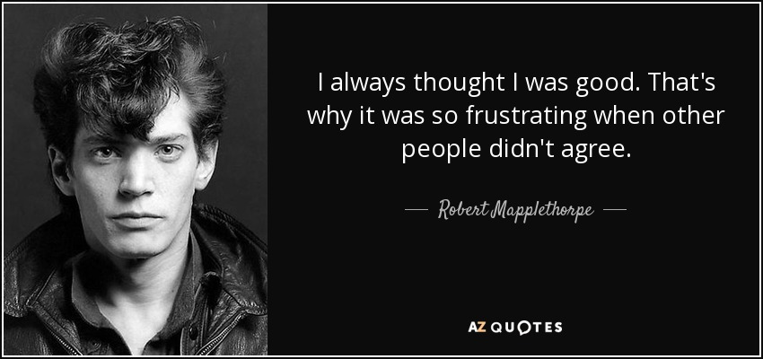 I always thought I was good. That's why it was so frustrating when other people didn't agree. - Robert Mapplethorpe