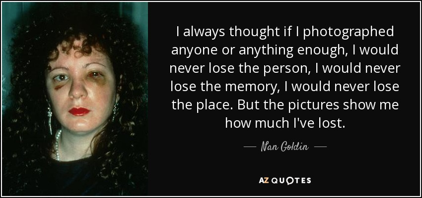 I always thought if I photographed anyone or anything enough, I would never lose the person, I would never lose the memory, I would never lose the place. But the pictures show me how much I've lost. - Nan Goldin