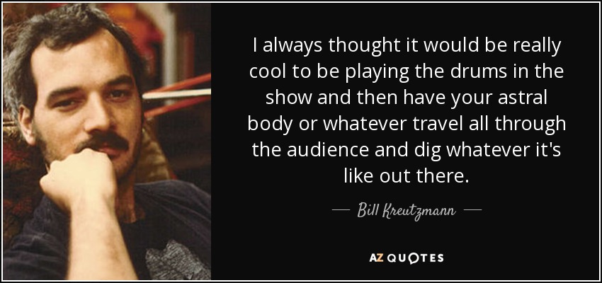 I always thought it would be really cool to be playing the drums in the show and then have your astral body or whatever travel all through the audience and dig whatever it's like out there. - Bill Kreutzmann
