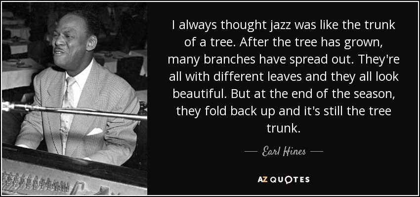 I always thought jazz was like the trunk of a tree. After the tree has grown, many branches have spread out. They're all with different leaves and they all look beautiful. But at the end of the season, they fold back up and it's still the tree trunk. - Earl Hines