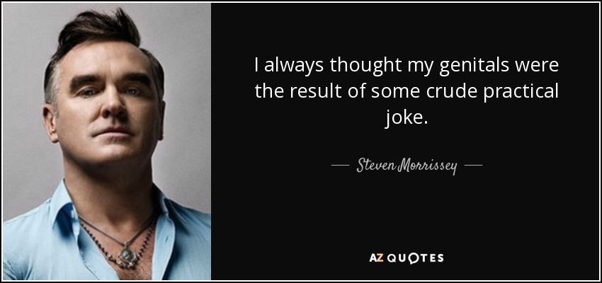 I always thought my genitals were the result of some crude practical joke. - Steven Morrissey