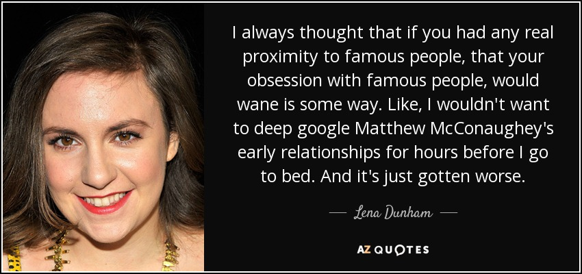 I always thought that if you had any real proximity to famous people, that your obsession with famous people, would wane is some way. Like, I wouldn't want to deep google Matthew McConaughey's early relationships for hours before I go to bed. And it's just gotten worse. - Lena Dunham