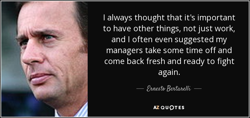 I always thought that it's important to have other things, not just work, and I often even suggested my managers take some time off and come back fresh and ready to fight again. - Ernesto Bertarelli