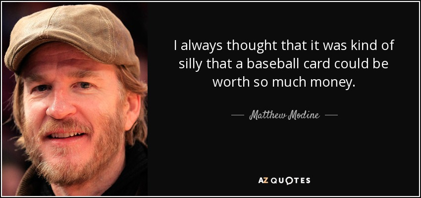 I always thought that it was kind of silly that a baseball card could be worth so much money. - Matthew Modine