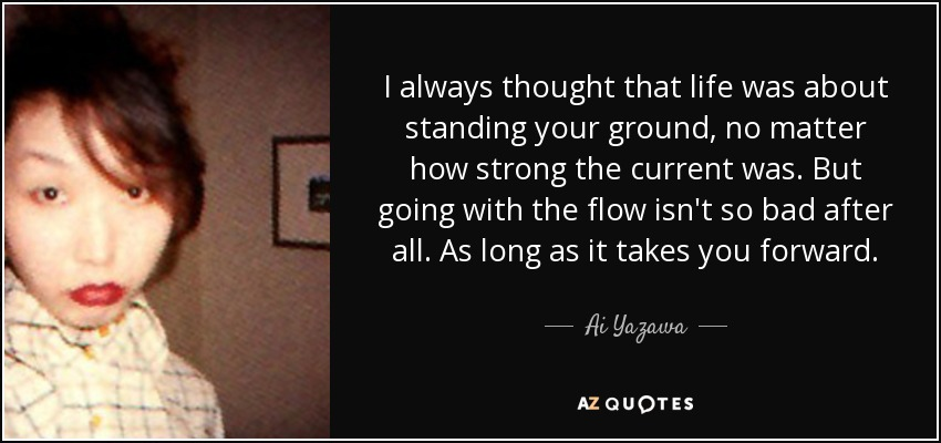 I always thought that life was about standing your ground, no matter how strong the current was. But going with the flow isn't so bad after all. As long as it takes you forward. - Ai Yazawa