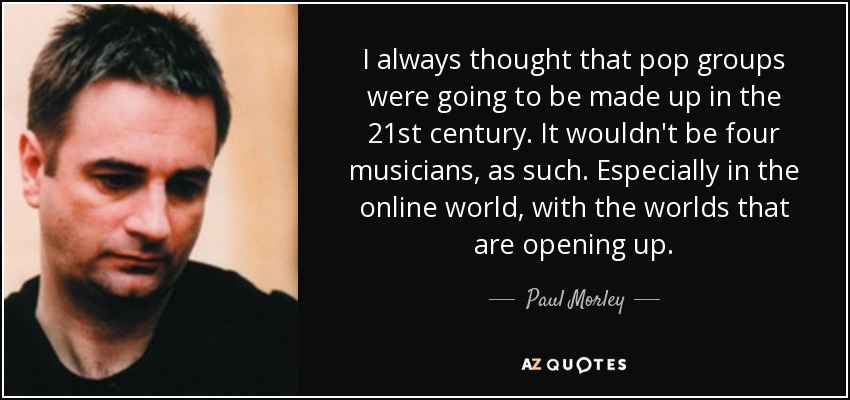 I always thought that pop groups were going to be made up in the 21st century. It wouldn't be four musicians, as such. Especially in the online world, with the worlds that are opening up. - Paul Morley