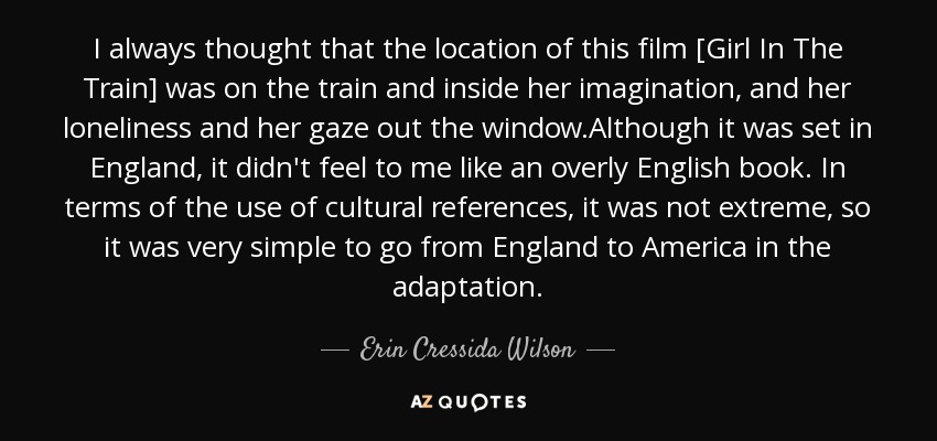 I always thought that the location of this film [Girl In The Train] was on the train and inside her imagination, and her loneliness and her gaze out the window.Although it was set in England, it didn't feel to me like an overly English book. In terms of the use of cultural references, it was not extreme, so it was very simple to go from England to America in the adaptation. - Erin Cressida Wilson
