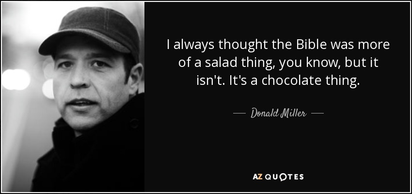 I always thought the Bible was more of a salad thing, you know, but it isn't. It's a chocolate thing. - Donald Miller