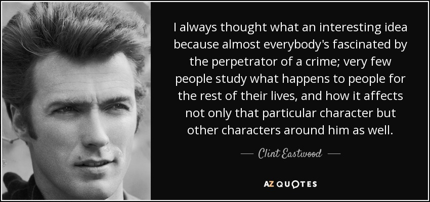 I always thought what an interesting idea because almost everybody's fascinated by the perpetrator of a crime; very few people study what happens to people for the rest of their lives, and how it affects not only that particular character but other characters around him as well. - Clint Eastwood