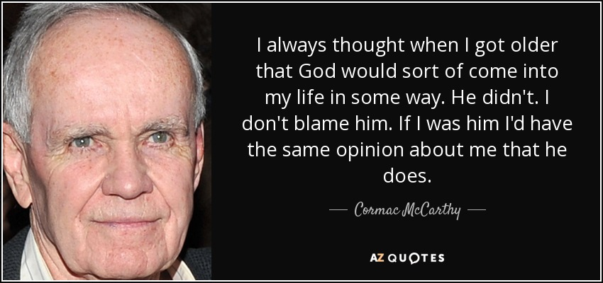 I always thought when I got older that God would sort of come into my life in some way. He didn't. I don't blame him. If I was him I'd have the same opinion about me that he does. - Cormac McCarthy
