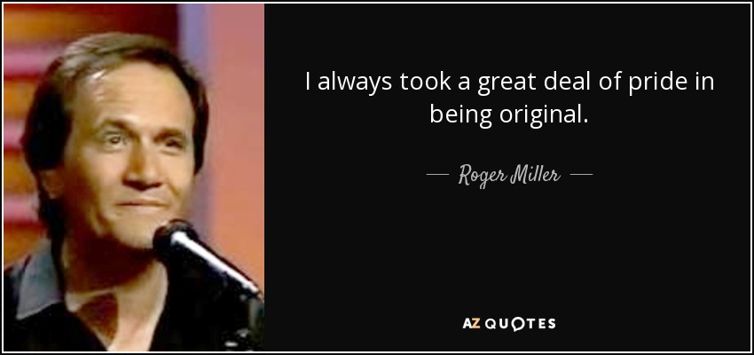 I always took a great deal of pride in being original. - Roger Miller