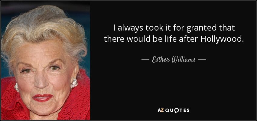 I always took it for granted that there would be life after Hollywood. - Esther Williams