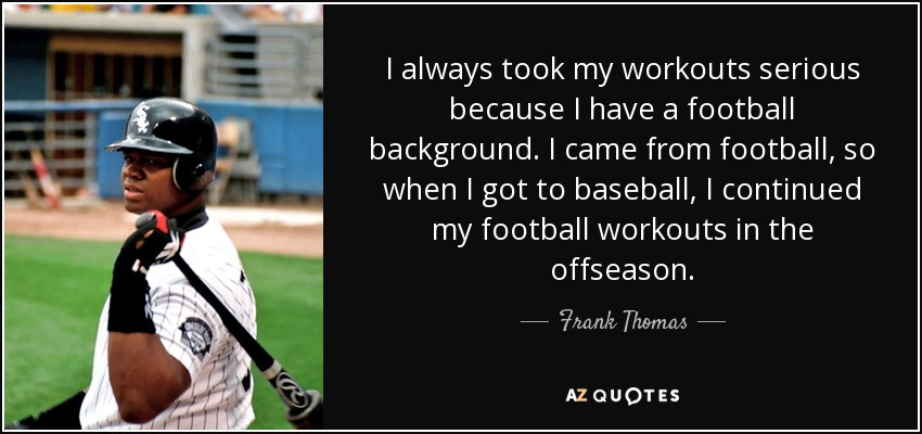 I always took my workouts serious because I have a football background. I came from football, so when I got to baseball, I continued my football workouts in the offseason. - Frank Thomas