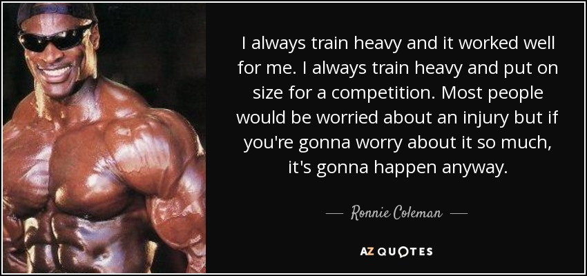 I always train heavy and it worked well for me. I always train heavy and put on size for a competition. Most people would be worried about an injury but if you're gonna worry about it so much, it's gonna happen anyway. - Ronnie Coleman