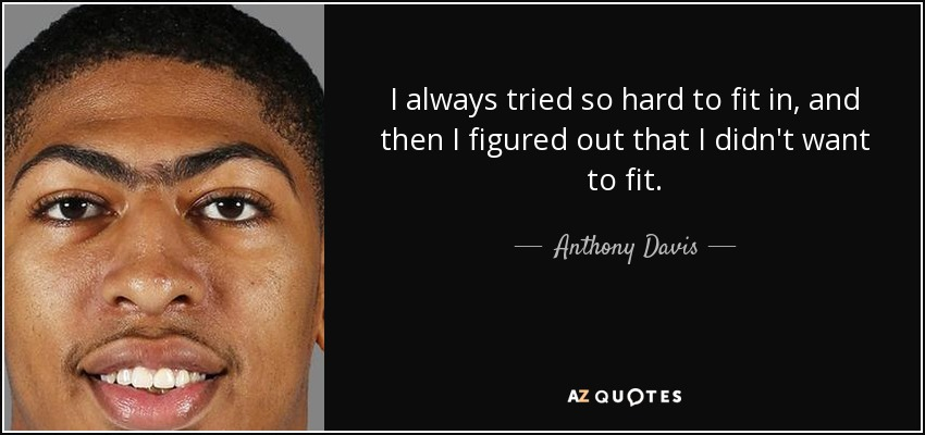 I always tried so hard to fit in, and then I figured out that I didn't want to fit. - Anthony Davis