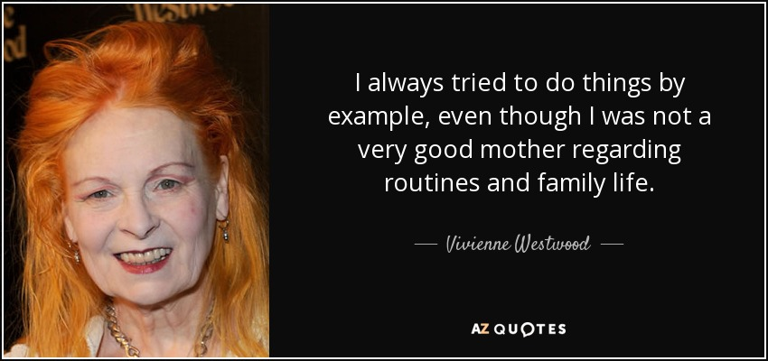 I always tried to do things by example, even though I was not a very good mother regarding routines and family life. - Vivienne Westwood