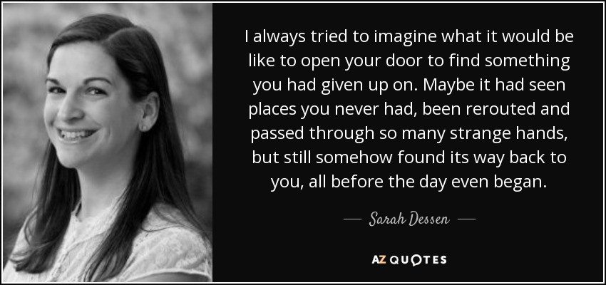 I always tried to imagine what it would be like to open your door to find something you had given up on. maybe it had seen places you never had, been rerouted and passed through so many strange hands, but still somehow found its way back to you, all before the day even began. - Sarah Dessen