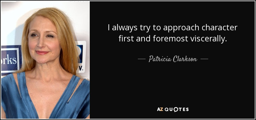 I always try to approach character first and foremost viscerally. - Patricia Clarkson