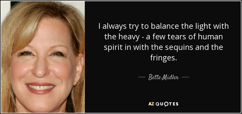 I always try to balance the light with the heavy - a few tears of human spirit in with the sequins and the fringes. - Bette Midler