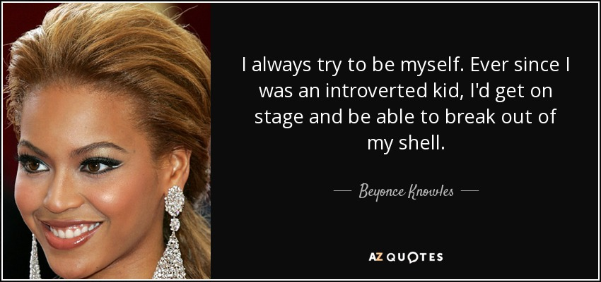 I always try to be myself. Ever since I was an introverted kid, I'd get on stage and be able to break out of my shell. - Beyonce Knowles