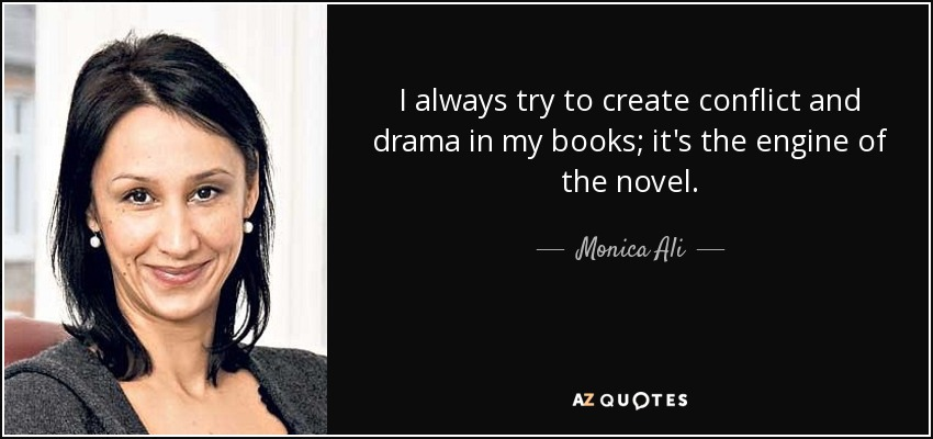 I always try to create conflict and drama in my books; it's the engine of the novel. - Monica Ali