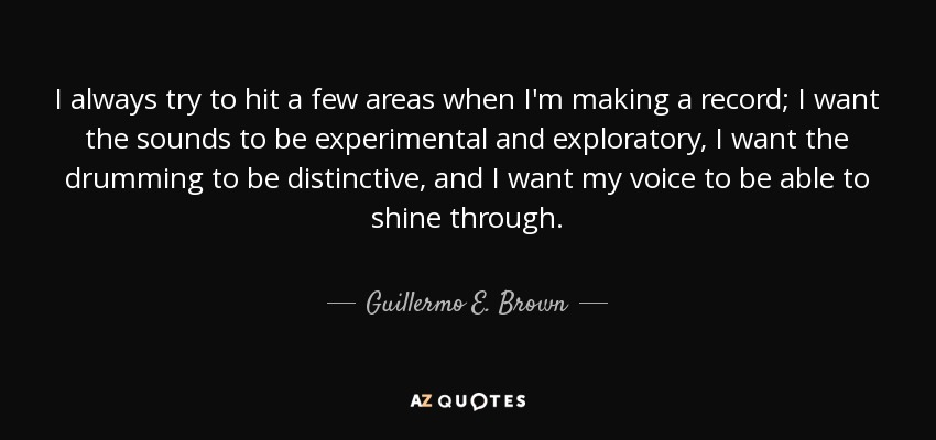 I always try to hit a few areas when I'm making a record; I want the sounds to be experimental and exploratory, I want the drumming to be distinctive, and I want my voice to be able to shine through. - Guillermo E. Brown