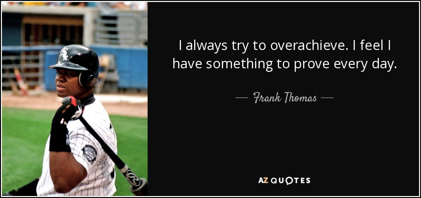 I always try to overachieve. I feel I have something to prove every day. - Frank Thomas