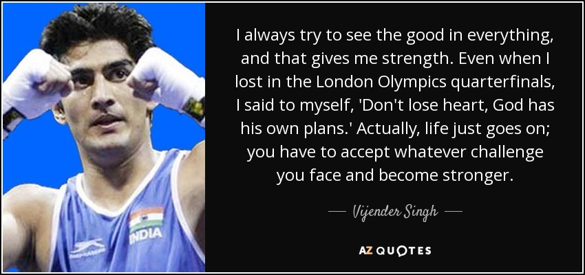 I always try to see the good in everything, and that gives me strength. Even when I lost in the London Olympics quarterfinals, I said to myself, 'Don't lose heart, God has his own plans.' Actually, life just goes on; you have to accept whatever challenge you face and become stronger. - Vijender Singh