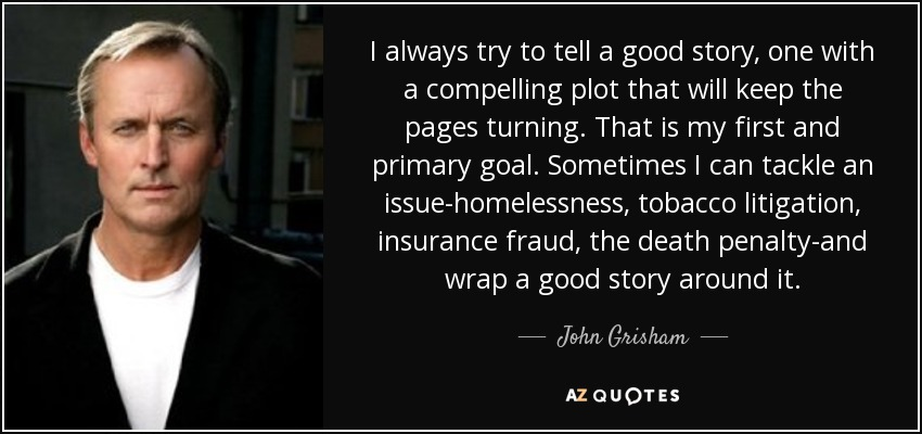 I always try to tell a good story, one with a compelling plot that will keep the pages turning. That is my first and primary goal. Sometimes I can tackle an issue-homelessness, tobacco litigation, insurance fraud, the death penalty-and wrap a good story around it. - John Grisham