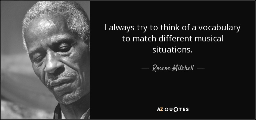 I always try to think of a vocabulary to match different musical situations. - Roscoe Mitchell