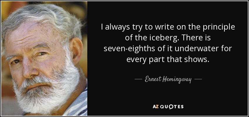 I always try to write on the principle of the iceberg. There is seven-eighths of it underwater for every part that shows. - Ernest Hemingway