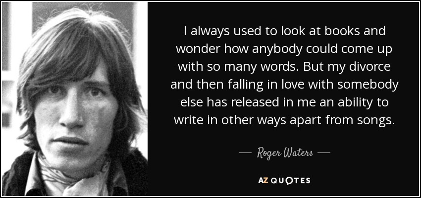 I always used to look at books and wonder how anybody could come up with so many words. But my divorce and then falling in love with somebody else has released in me an ability to write in other ways apart from songs. - Roger Waters