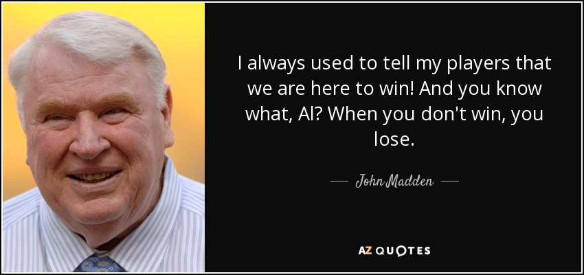 I always used to tell my players that we are here to win! And you know what, Al? When you don't win, you lose. - John Madden