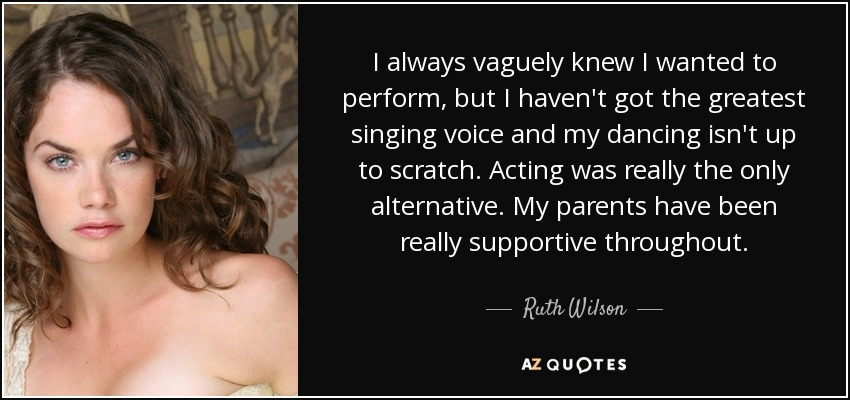 I always vaguely knew I wanted to perform, but I haven't got the greatest singing voice and my dancing isn't up to scratch. Acting was really the only alternative. My parents have been really supportive throughout. - Ruth Wilson