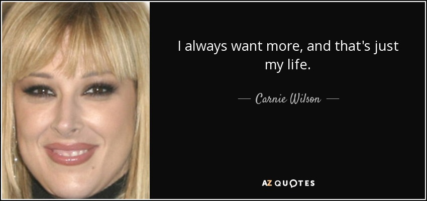 I always want more, and that's just my life. - Carnie Wilson