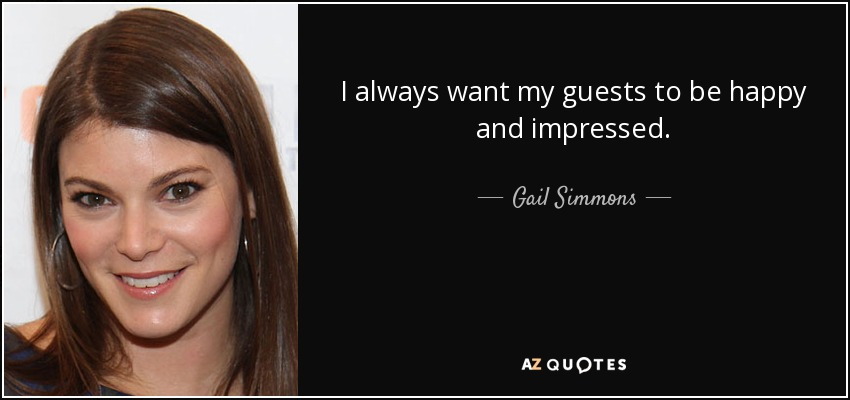 I always want my guests to be happy and impressed. - Gail Simmons
